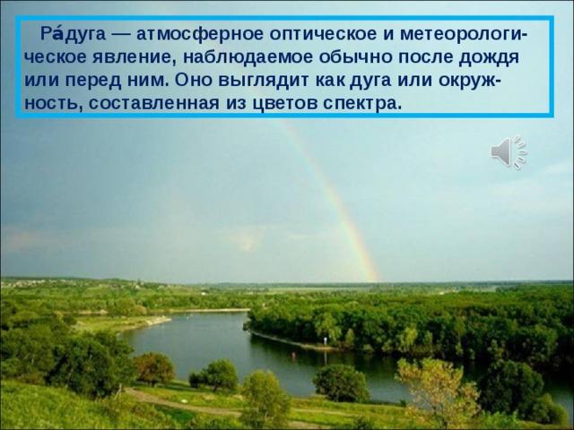 Ра́дуга — атмосферное оптическое и метеорологи-ческое явление, наблюдаемое обычно после дождя или перед ним. Оно выглядит как дуга или окруж-ность, составленная из цветов спектра.