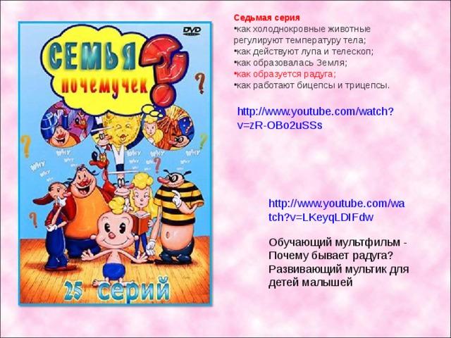 Седьмая серия как холоднокровные животные регулируют температуру тела; как действуют лупа и телескоп; как образовалась Земля; как образуется радуга; как работают бицепсы и трицепсы. http://www.youtube.com/watch?v=zR-OBo2uSSs http://www.youtube.com/watch?v=LKeyqLDIFdw Обучающий мультфильм - Почему бывает радуга? Развивающий мультик для детей малышей