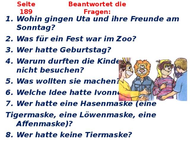 Seite 189 Beantwortet die Fragen: Wohin gingen Uta und ihre Freunde am Sonntag? Was für ein Fest war im Zoo? Wer hatte Geburtstag? Warum durften die Kinder heute den Zoo nicht besuchen? Was wollten sie machen? Welche Idee hatte Ivonne? Wer hatte eine Hasenmaske (eine Tigermaske, eine Löwenmaske, eine Affenmaske)?