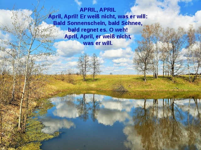 APRIL, APRIL April, April! Er weiß nicht, was er will: Bald Sonnenschein, bald Schnee, bald regnet es. О weh! April, April, er weiß nicht, was er will.