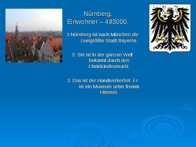 N ü rnberg.  Einwohner – 493000. 1.N ü rnberg ist nach M ü nchen die zweigr öß te Stadt Bayerns. 2. Sie ist in der ganzen Welt bekannt durch den Christkindlesmarkt. 3. Das ist der Handwerkerhof. Er ist ein Museum unter freiem Himmel.
