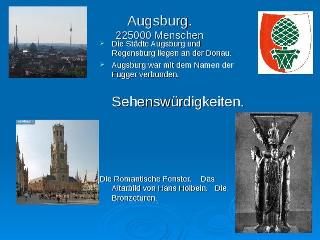 Augsburg.  225000 Menschen Die St ä dte Augsburg und Regensburg liegen an der Donau. Augsburg war mit dem Namen der Fugger verbunden.  Sehensw ü rdigkeiten. Die Romantische Fenster. Das Altarbild von Hans Holbein. Die Bronzeturen.