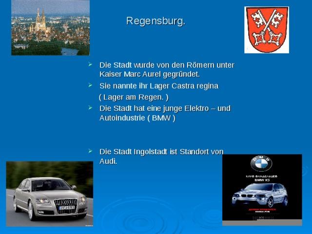 Regensburg. Die Stadt wurde von den R ö mern unter Kaiser Marc Aurel gegr ü ndet. Sie nannte ihr Lager Castra regina  ( Lager am Regen. )