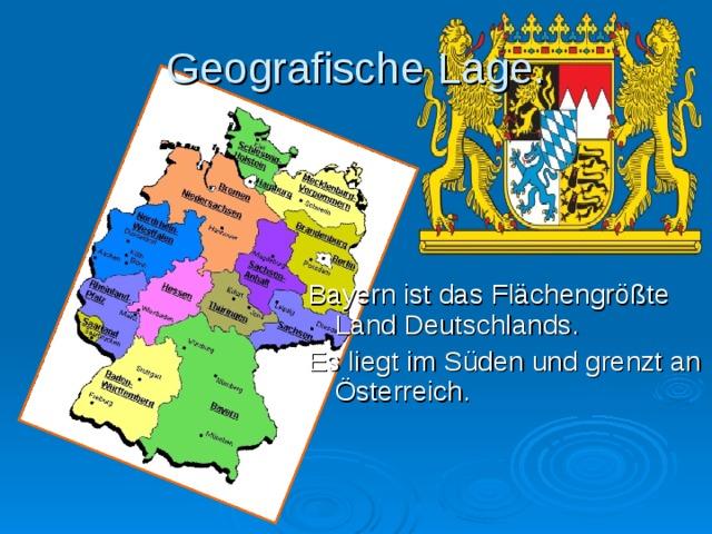 Geografische Lage. Bayern ist das Fl ä chengr öß te Land Deutschlands. Es liegt im S ü den und grenzt an Ö sterreich.