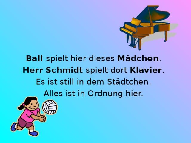 Ball spielt hier dieses Mädchen . Herr Schmidt spielt dort Klavier . Es ist still in dem Städtchen. Alles ist in Ordnung hier.