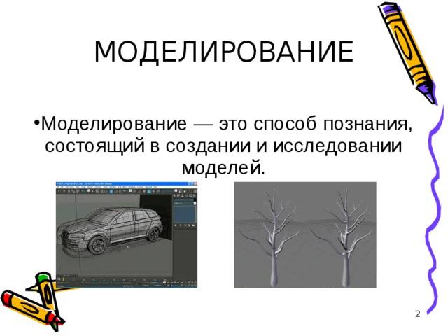 МОДЕЛИРОВАНИЕ Моделирование — это способ познания, состоящий в создании и исследовании моделей.