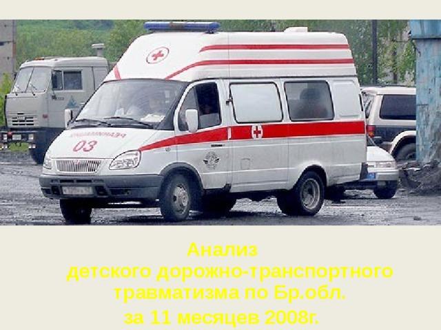 Анализ  детского дорожно-транспортного травматизма по Бр.обл. за 11 месяцев 2008г.