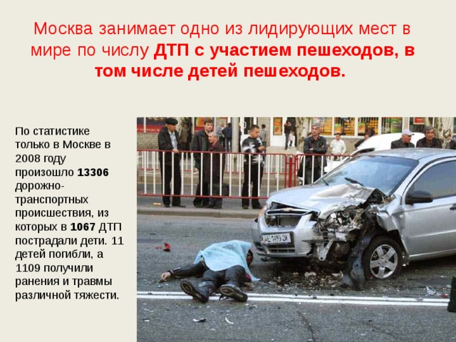 Москва занимает одно из лидирующих мест в мире по числу ДТП  с  участием  пешеходов, в том числе детей пешеходов. По статистике только в Москве в 2008 году произошло 13306 дорожно-транспортных происшествия, из которых в 1067 ДТП пострадали дети. 11 детей погибли, а 1109 получили ранения и травмы различной тяжести.