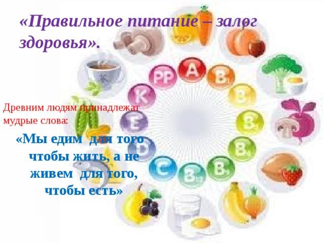 «Правильное питание – залог здоровья». Древним людям принадлежат мудрые слова:  «Мы едим для того чтобы жить, а не живем для того, чтобы есть»