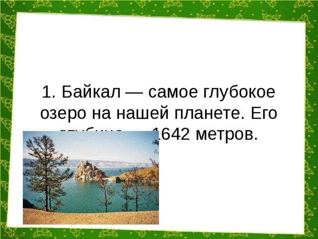 1. Байкал — самое глубокое озеро на нашей планете. Его глубина — 1642 метров.