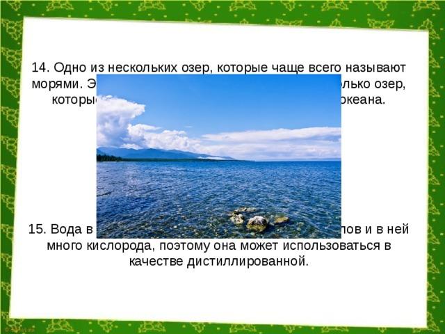 14. Одно из нескольких озер, которые чаще всего называют морями. Этот статус официально получили несколько озер, которые образовались как останки античного океана. 15. Вода в Байкале содержит очень мало минералов и в ней много кислорода, поэтому она может использоваться в качестве дистиллированной.
