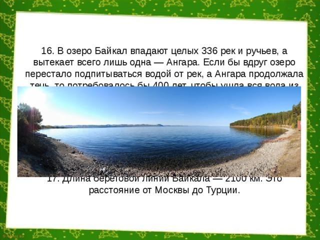 16. В озеро Байкал впадают целых 336 рек и ручьев, а вытекает всего лишь одна — Ангара. Если бы вдруг озеро перестало подпитываться водой от рек, а Ангара продолжала течь, то потребовалось бы 400 лет, чтобы ушла вся вода из озера. 17. Длина береговой линии Байкала — 2100 км. Это расстояние от Москвы до Турции.