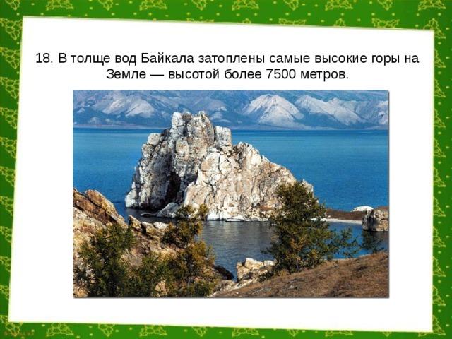 18. В толще вод Байкала затоплены самые высокие горы на Земле — высотой более 7500 метров.