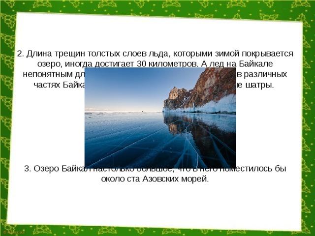2. Длина трещин толстых слоев льда, которыми зимой покрывается озеро, иногда достигает 30 километров. А лед на Байкале непонятным для ученых способом за зиму образует в различных частях Байкала ледяные горные хребты и ледяные шатры. 3. Озеро Байкал настолько большое, что в него поместилось бы около ста Азовских морей.