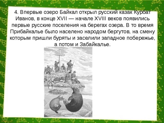 4. Впервые озеро Байкал открыл русский казак Курбат Иванов, в конце XVII — начале XVIII веков появились первые русские поселения на берегах озера. В то время Прибайкалье было населено народом бергутов, на смену которым пришли буряты и заселили западное побережье, а потом и Забайкалье.