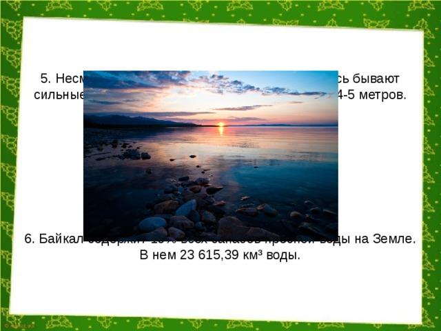 5. Несмотря на то, что Байкал — это озеро, здесь бывают сильные штормы. Высота волн может достигать 4-5 метров. 6. Байкал содержит 19% всех запасов пресной воды на Земле. В нем 23 615,39 км³ воды.
