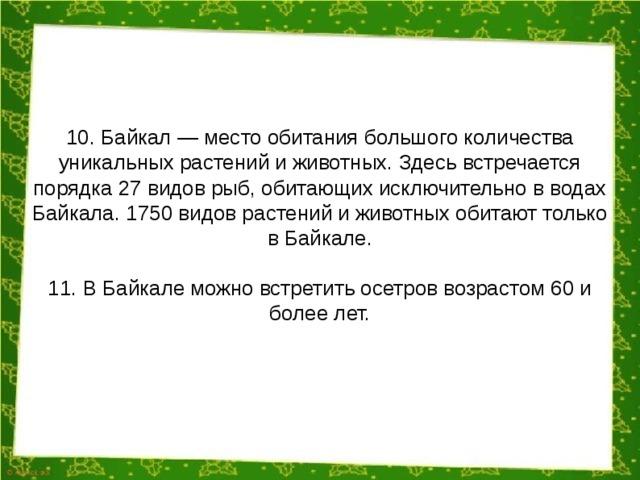 10. Байкал — место обитания большого количества уникальных растений и животных. Здесь встречается порядка 27 видов рыб, обитающих исключительно в водах Байкала. 1750 видов растений и животных обитают только в Байкале. 11. В Байкале можно встретить осетров возрастом 60 и более лет.