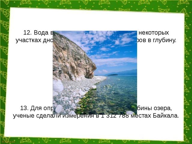 12. Вода в озере очень прозрачная, на некоторых участках дно просматривается на 38 метров в глубину. 13. Для определения максимальной глубины озера, ученые сделали измерения в 1 312 788 местах Байкала.