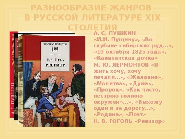 РАЗНООБРАЗИЕ ЖАНРОВ  В РУССКОЙ ЛИТЕРАТУРЕ XIX СТОЛЕТИЯ А. С. ПУШКИН «И.И.Пущину», «Во глубине сибирских руд…», «19 октября 1825 года», «Капитанская дочка» М. Ю. ЛЕРМОНТОВ «Я жить хочу, хочу печали…», «Желание», «Молитва», «Дума», «Пророк», «Как часто, пестрою толпою окружен»…», «Выхожу один я на дорогу…», «Родина», «Поэт» Н. В. ГОГОЛЬ «Ревизор»