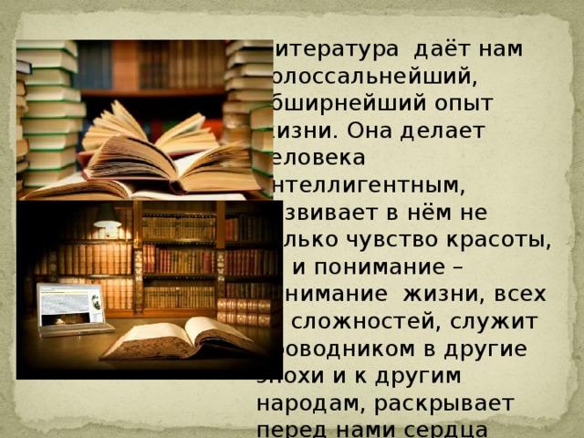 Литература даёт нам колоссальнейший, обширнейший опыт жизни. Она делает человека интеллигентным, развивает в нём не только чувство красоты, но и понимание – понимание жизни, всех её сложностей, служит проводником в другие эпохи и к другим народам, раскрывает перед нами сердца людей. Д. Лихачёв