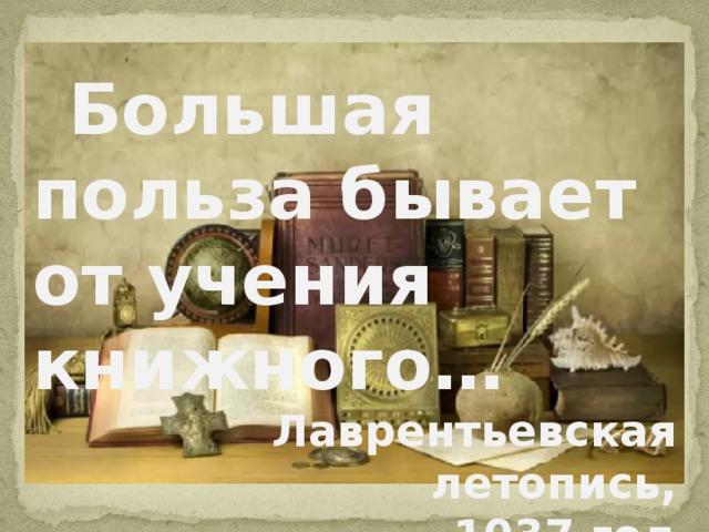 Большая польза бывает от учения книжного… Лаврентьевская летопись, 1037 год