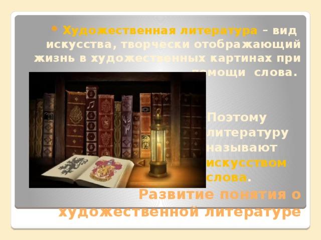 Художественная литература – вид искусства, творчески отображающий жизнь в художественных картинах при помощи слова. Поэтому литературу называют искусством слова .