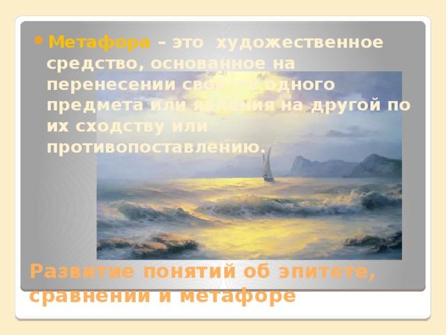 Метафора – это художественное средство, основанное на перенесении свойств одного предмета или явления на другой по их сходству или противопоставлению.