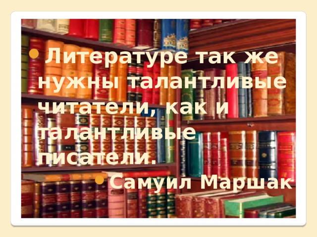 Литературе так же нужны талантливые читатели, как и талантливые писатели. Самуил Маршак