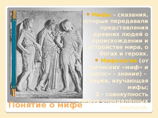 Мифы – сказания, которые передавали представления древних людей о происхождении и устройстве мира, о богах и героях. Мифология ( от греческих «миф» и «логос» - знание ) –