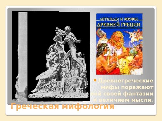 Древнегреческие мифы поражают силой своей фантазии и величием мысли.