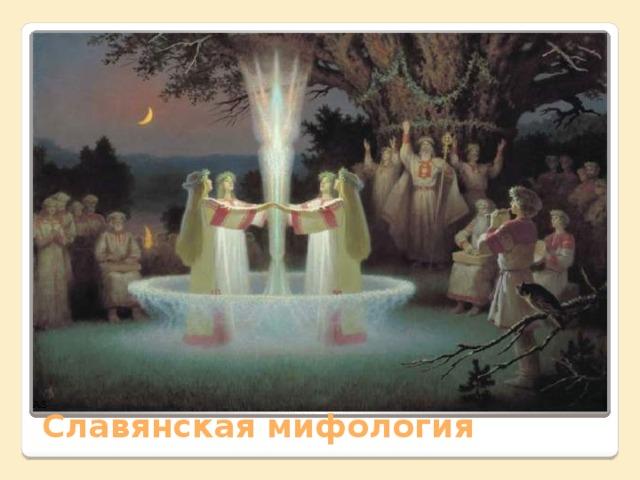 Представления древних славян нашли яркое отражение в их многокрасочной мифологии, с которой связано много обрядов Славянская мифология