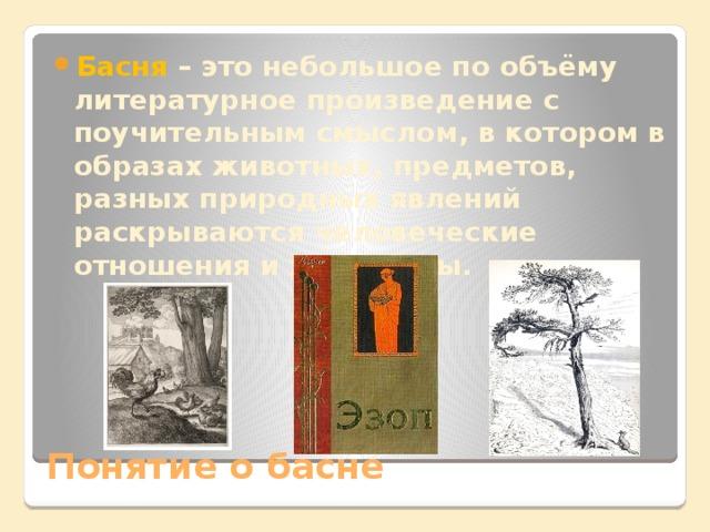 Басня – это небольшое по объёму литературное произведение с поучительным смыслом, в котором в образах животных, предметов, разных природных явлений раскрываются человеческие отношения и характеры.