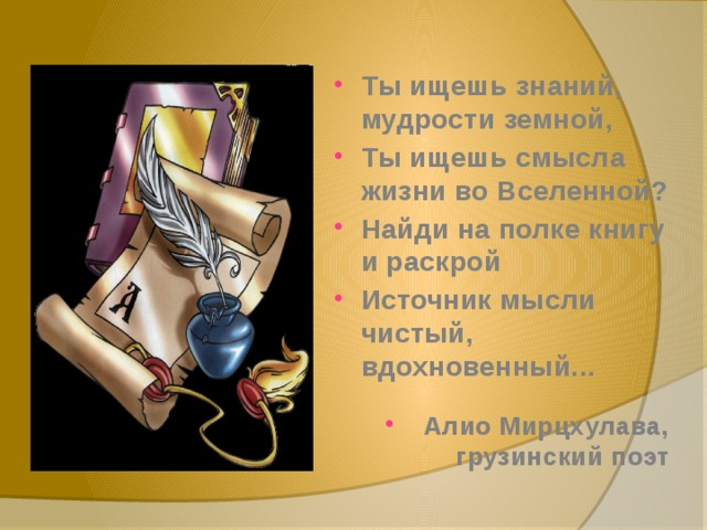 Ты ищешь знаний, мудрости земной, Ты ищешь смысла жизни во Вселенной? Найди на полке книгу и раскрой Источник мысли чистый, вдохновенный...  Алио Мирцхулава, грузинский поэт