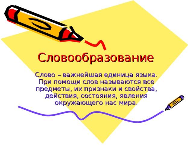 Словообразование Слово – важнейшая единица языка. При помощи слов называются все предметы, их признаки и свойства, действия, состояния, явления окружающего нас мира.
