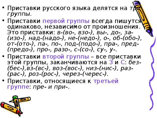 Приставки русского языка делятся на три группы. Приставки первой группы всегда пишутся одинаково, независимо от произношения. Это приставки: в-(во-, взо-), вы-, до-, за- (изо-), над-(надо-), не-(недо-), о-, об-(обо-), от-(ото-), па-, по-, под-(подо-), пра-, пред-(предо-), про-, разо-, с-(со-), су-, у-. Приставки второй группы – все приставки этой группы, заканчиваются на З и С : без-(бес-),вз-(вс-), воз-(вос-), низ-(нис-), раз-(рас-), роз-(рос-), через-(черес-). Приставки, относящиеся к третьей группе : пре- и при- .