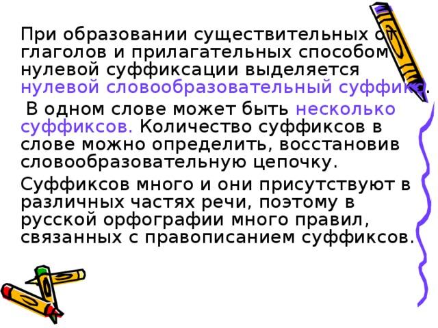 При образовании существительных от глаголов и прилагательных способом нулевой суффиксации выделяется нулевой словообразовательный суффикс .    В одном слове может быть несколько суффиксов. Количество суффиксов в слове можно определить, восстановив словообразовательную цепочку.   Суффиксов много и они присутствуют в различных частях речи, поэтому в русской орфографии много правил, связанных с правописанием суффиксов.