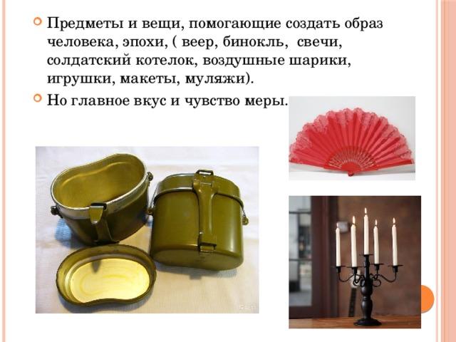 Предметы и вещи, помогающие создать образ человека, эпохи, ( веер, бинокль, свечи, солдатский котелок, воздушные шарики, игрушки, макеты, муляжи). Но главное вкус и чувство меры.