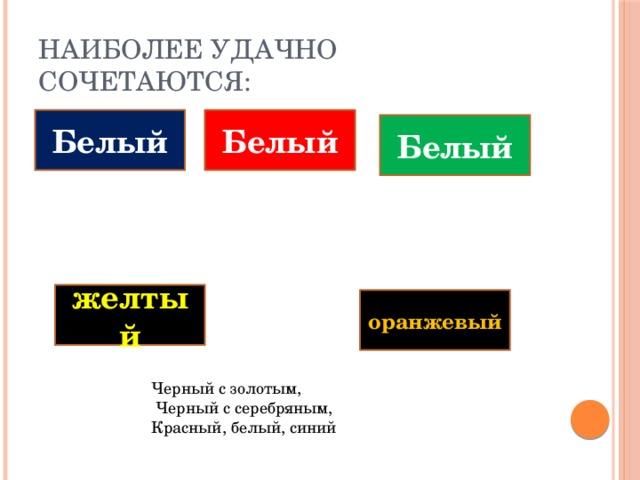 Наиболее удачно сочетаются: Белый Белый Белый желтый оранжевый Черный с золотым,  Черный с серебряным, Красный, белый, синий