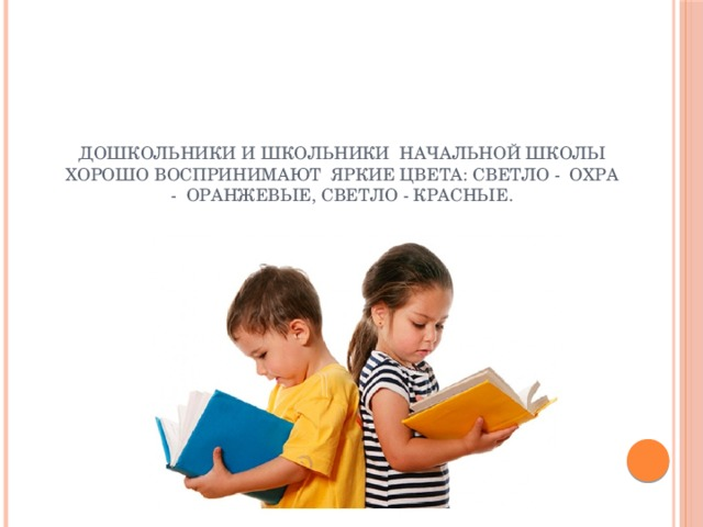 Дошкольники и школьники начальной школы хорошо воспринимают яркие цвета: светло - охра - оранжевые, светло - красные.