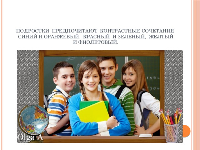 Подростки предпочитают контрастные сочетания синий и оранжевый, красный и зеленый, желтый и фиолетовый.