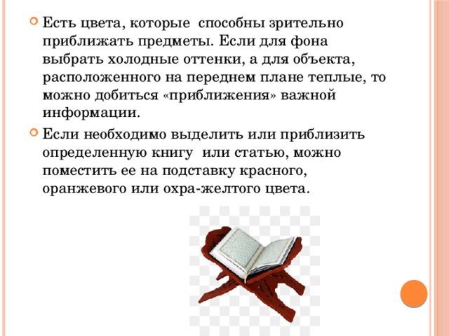 Есть цвета, которые способны зрительно приближать предметы. Если для фона выбрать холодные оттенки, а для объекта, расположенного на переднем плане теплые, то можно добиться «приближения» важной информации. Если необходимо выделить или приблизить определенную книгу или статью, можно поместить ее на подставку красного, оранжевого или охра-желтого цвета.
