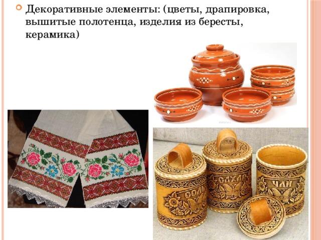 Декоративные элементы: (цветы, драпировка, вышитые полотенца, изделия из бересты, керамика)