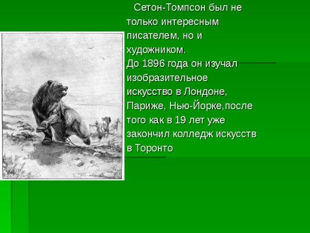Сетон-Томпсон был не только интересным писателем, но и художником. До 1896 года он изучал изобразительное искусство в Лондоне, Париже, Нью-Йорке,после того как в 19 лет уже закончил колледж искусств в Торонто