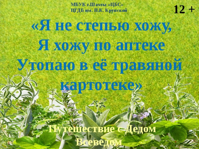МБУК г.Шахты «ЦБС» 12 + ЦГДБ им. Н.К. Крупской «Я не степью хожу, Я хожу по аптеке Утопаю в её травяной картотеке»  Путешествие с Дедом Всеведом по донской степи