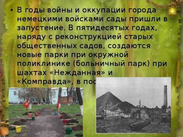 В годы войны и оккупации города немецкими войсками сады пришли в запустение. В пятидесятых годах, наряду с реконструкцией старых общественных садов, создаются новые парки при окружной поликлинике (больничный парк) при шахтах «Нежданная» и «Комправда», в поселке Артем, ГРЭС.