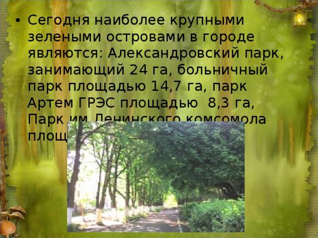 Сегодня наиболее крупными зелеными островами в городе являются: Александровский парк, занимающий 24 га, больничный парк площадью 14,7 га, парк Артем ГРЭС площадью 8,3 га, Парк им.Ленинского комсомола площадью 10га.
