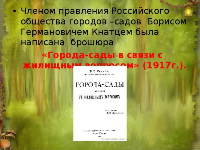 Членом правления Российского общества городов –садов Борисом Германовичем Кнатцем была написана брошюра