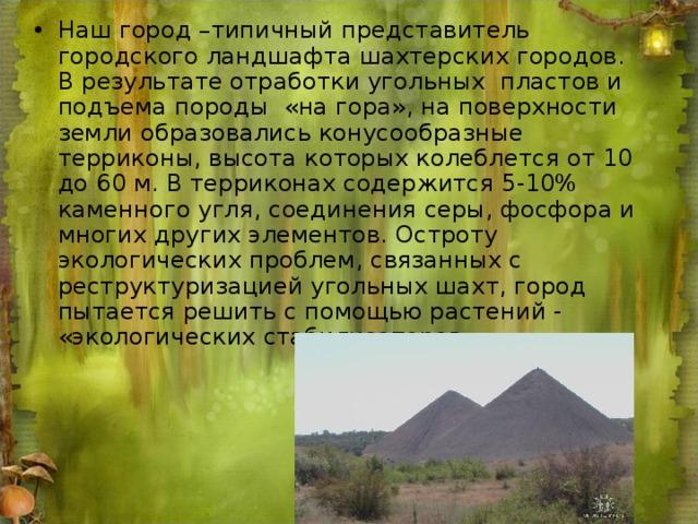 Наш город –типичный представитель городского ландшафта шахтерских городов. В результате отработки угольных пластов и подъема породы «на гора», на поверхности земли образовались конусообразные терриконы, высота которых колеблется от 10 до 60 м. В терриконах содержится 5-10% каменного угля, соединения серы, фосфора и многих других элементов. Остроту экологических проблем, связанных с реструктуризацией угольных шахт, город пытается решить с помощью растений - «экологических стабилизаторов».