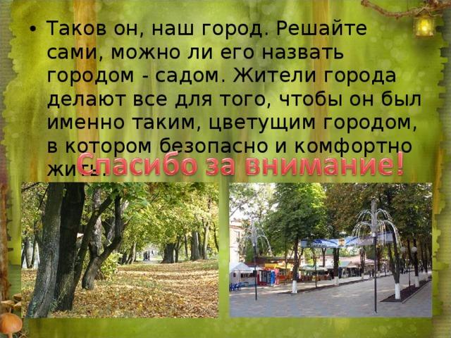 Таков он, наш город. Решайте сами, можно ли его назвать городом - садом. Жители города делают все для того, чтобы он был именно таким, цветущим городом, в котором безопасно и комфортно жить.
