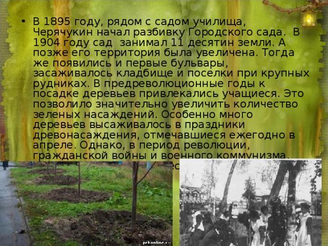 В 1895 году, рядом с садом училища, Черячукин начал разбивку Городского сада. В 1904 году сад занимал 11 десятин земли. А позже его территория была увеличена. Тогда же появились и первые бульвары, засаживалось кладбище и поселки при крупных рудниках. В предреволюционные годы к посадке деревьев привлекались учащиеся. Это позволило значительно увеличить количество зеленых насаждений. Особенно много деревьев высаживалось в праздники древонасаждения, отмечавшиеся ежегодно в апреле. Однако, в период революции, гражданской войны и военного коммунизма, такие мероприятия перестали проводиться.
